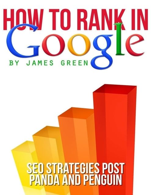 How to Rank In Google: Seo Strategies Post Panda and Penguin, James Green