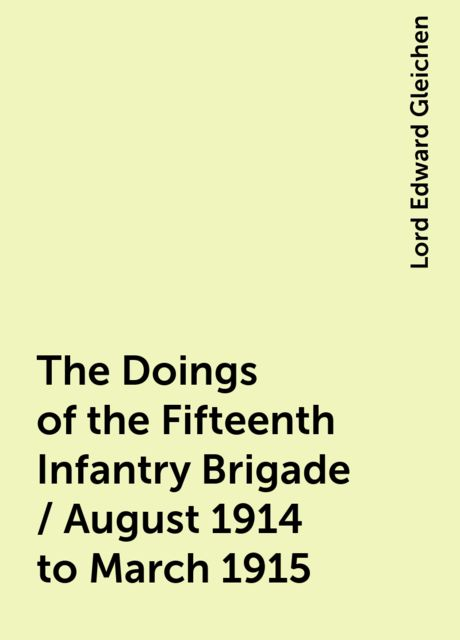 The Doings of the Fifteenth Infantry Brigade / August 1914 to March 1915, Lord Edward Gleichen
