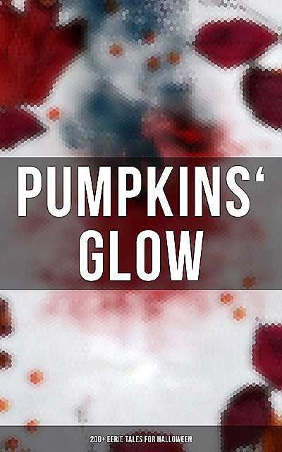 Pumpkins' Glow: 200+ Eerie Tales for Halloween, Guy de Maupassant, Arthur Conan Doyle, Charles Dickens, Howard Lovecraft, Thomas Hardy, Wilkie Collins, Mary Shelley, Théophile Gautier, John William Polidori, M.R.James, Grant Allen, Ralph Adams Cram, M.P.Shiel, Bram Stoker, Edgar Allan Poe, Nathaniel