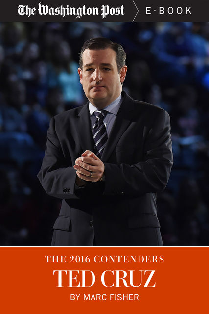 The 2016 Contenders: Ted Cruz, The Washington Post, Marc Fisher