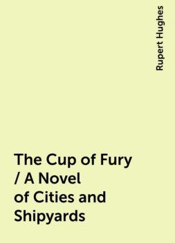 The Cup of Fury / A Novel of Cities and Shipyards, Rupert Hughes