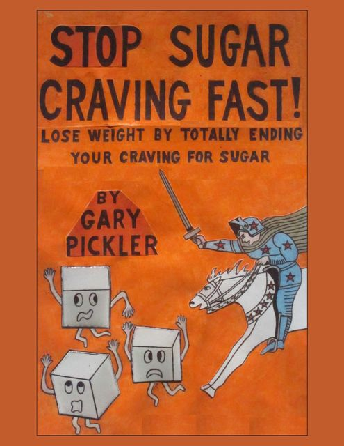 Stop Sugar Craving Fast! – Lose Weight By Totally Ending Your Craving for Sugar, Gary Pickler