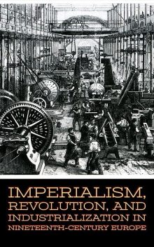 Imperialism, Revolution, and Industrialization in Nineteenth-Century Europe, Larry Slawson