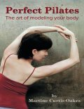 Perfect Pilates: The Art of Modeling Your Body, Martine Curtis-Oakes