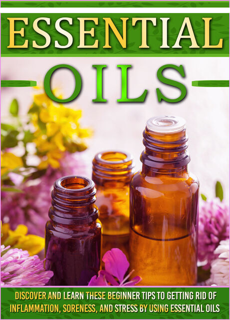 Essential Oils: Discover And Learn These Beginner Tips To Getting Rid Of Inflammation, Soreness, And Stress By Using Essential Oils, Old Natural Ways