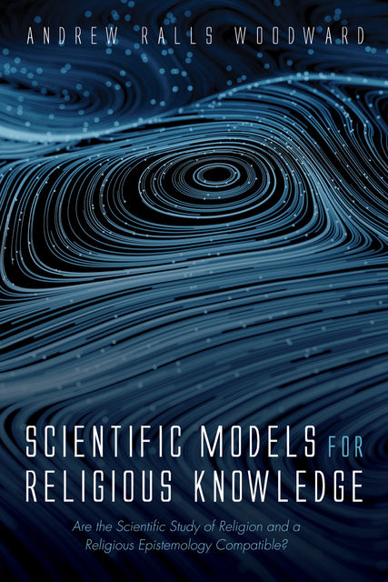 Scientific Models for Religious Knowledge, Andrew Ralls Woodward