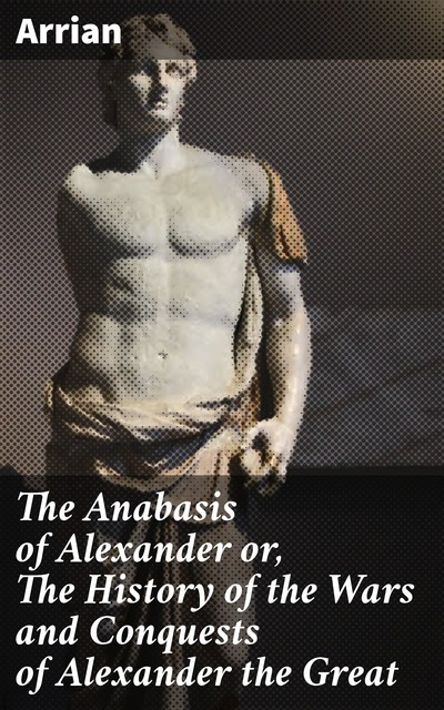 The Anabasis of Alexander or, The History of the Wars and Conquests of Alexander the Great, Arrian