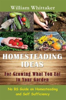 Homesteading Ideas for Growing What You Eat In Your Garden, William Whittaker