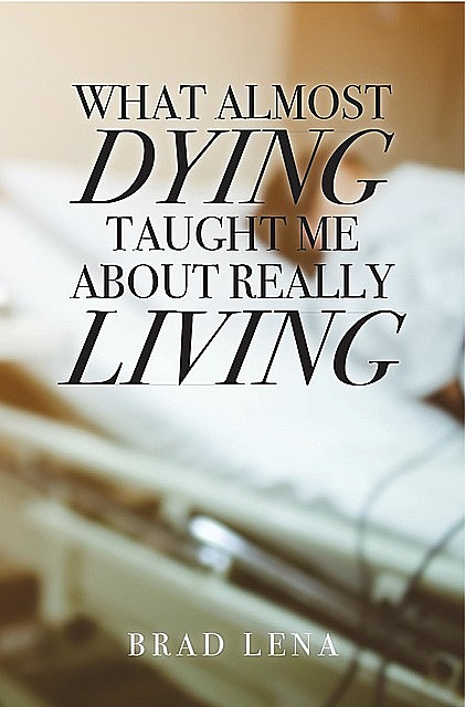 What Almost Dying Taught Me About Really Living, Brad Lena