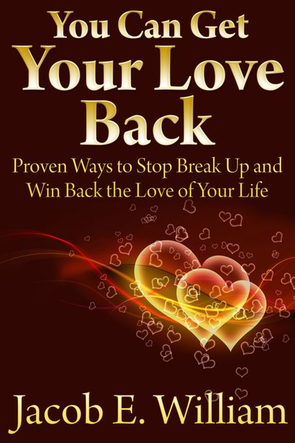 You Can Get Your Love Back: Proven Ways to Stop Break Up and Win Back the Love of Your Life, Jacob E. William