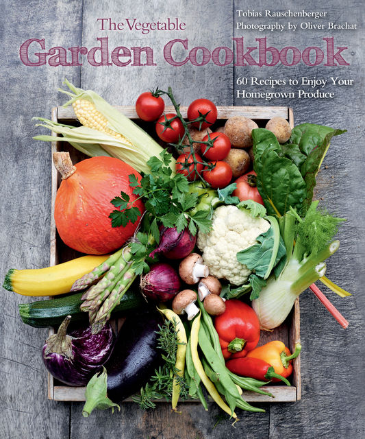 The Vegetable Garden Cookbook, Tobias Rauschenberger