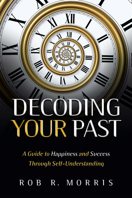 Decoding Your Past: A Guide to Happiness and Success Through Self-Understanding, Rob R Morris