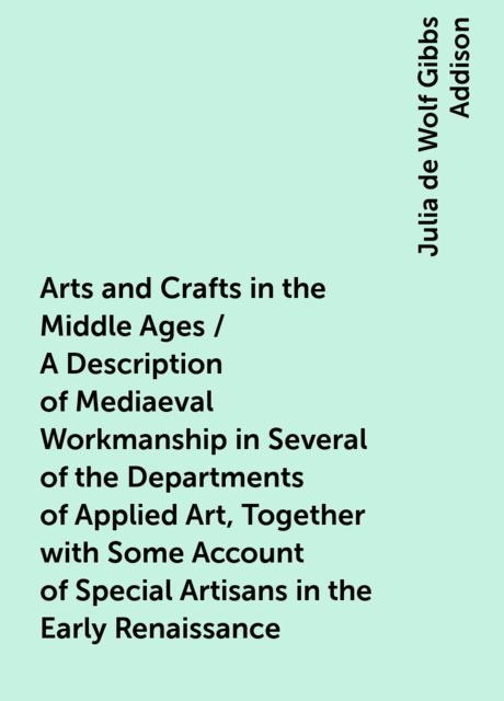 Arts and Crafts in the Middle Ages / A Description of Mediaeval Workmanship in Several of the Departments of Applied Art, Together with Some Account of Special Artisans in the Early Renaissance, Julia de Wolf Gibbs Addison