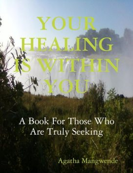 Your Healing Is Within You: A Book for Those Who Are Truly Seeking, Agatha Mangwende
