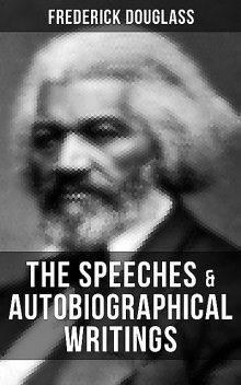The Speeches & Autobiographical Writings of Frederick Douglass, Frederick Douglass