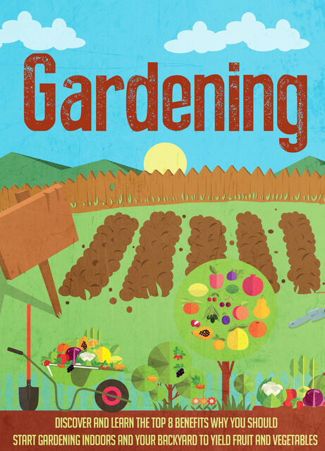 Gardening Discover and Learn the Top 8 Benefits Why You Should Start Gardening Indoors and Your Backyard to Yield Fruit and Vegetables, Old Natural Ways