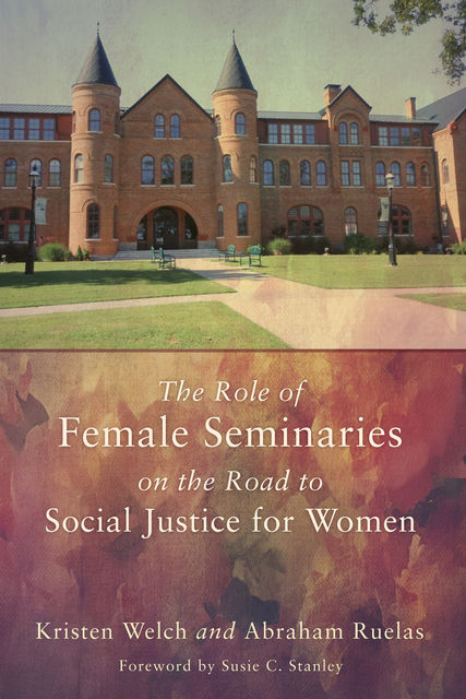The Role of Female Seminaries on the Road to Social Justice for Women, Kristen Welch, Abraham Ruelas