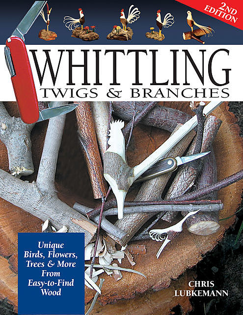 Whittling Twigs & Branches, 2nd Edition, Chris Lubkemann