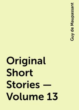 Original Short Stories — Volume 13, Guy de Maupassant