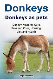 Donkeys. Donkeys as pets. Donkey Keeping, Care, Pros and Cons, Housing, Diet and Health, Roger Rodendale