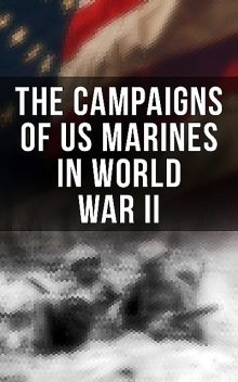 The Campaigns of US Marines in World War II, Bernard Nalty, James Donovan, Charles Smith, J. Michael Wenger, Robert J. Cressman, Joseph H. Alexander, John Chapin, Harry Edwards, Richard Harwood, Charles D. Melson, Gordon D. Gayle, Cyril J. O'Brien, Henry I. Shaw Jr., J. Michael Miller