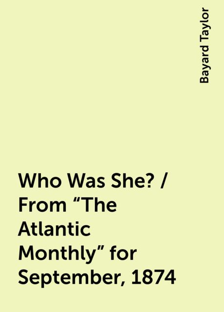 """Who Was She? / From """"The Atlantic Monthly"""" for September, 1874, Bayard Taylor"""