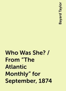 "Who Was She? / From ""The Atlantic Monthly"" for September, 1874, Bayard Taylor"