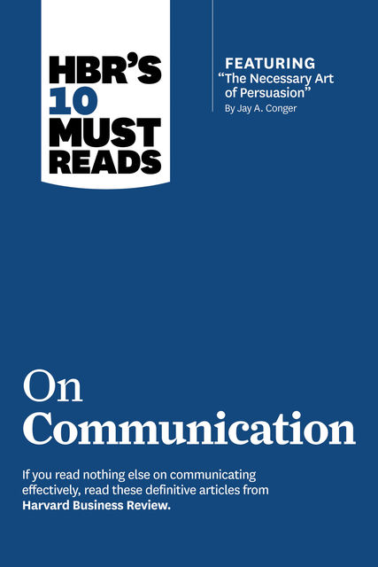 "HBR's 10 Must Reads on Communication (with featured article ""The Necessary Art of Persuasion,"" by Jay A. Conger), Harvard Business Review"