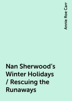 Nan Sherwood's Winter Holidays / Rescuing the Runaways, Annie Roe Carr