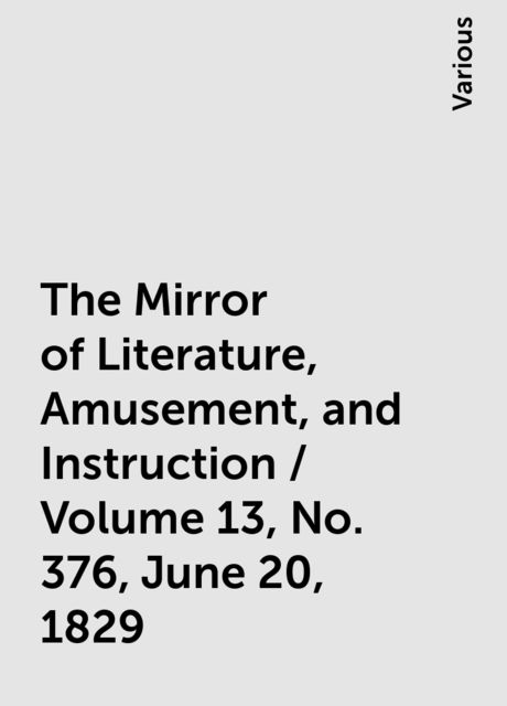 The Mirror of Literature, Amusement, and Instruction / Volume 13, No. 376, June 20, 1829, Various