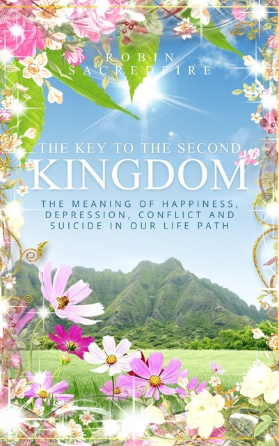 The Key to the Second Kingdom: The Meaning of Happiness, Depression, Conflict and Suicide in our Life Path, Robin Sacredfire