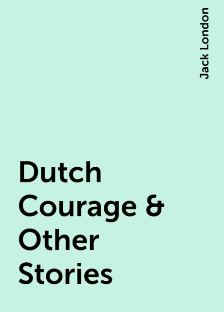 Dutch Courage & Other Stories, Jack London