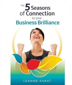 The 5 Seasons of Connection to Your Business Brilliance, Leanne Kabat