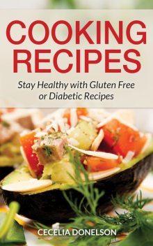 Cooking Recipes: Stay Healthy with Gluten Free or Diabetic Recipes, Cecelia Donelson
