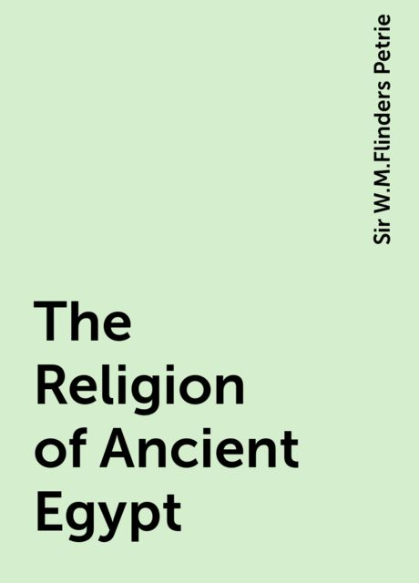 The Religion of Ancient Egypt, Sir W.M.Flinders Petrie