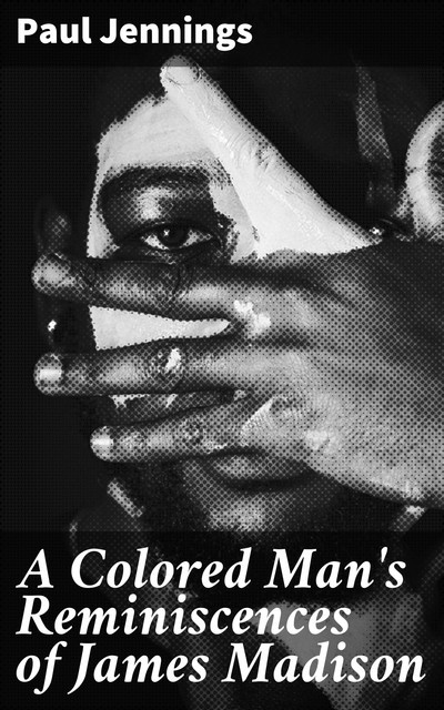A Colored Man's Reminiscences of James Madison, Paul Jennings