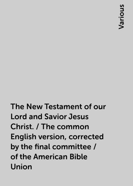 The New Testament of our Lord and Savior Jesus Christ. / The common English version, corrected by the final committee / of the American Bible Union, Various
