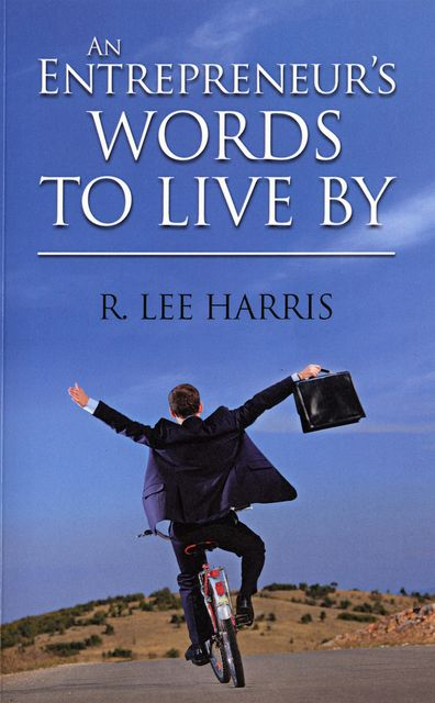 An Entrepreneur's Words to Live By, R.Lee Harris