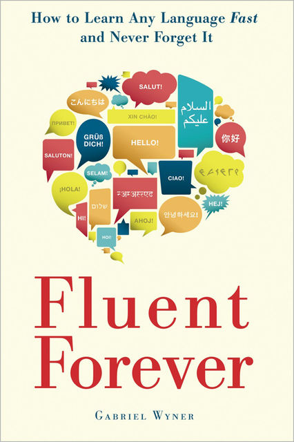 Fluent Forever: How to Learn Any Language Fast and Never Forget It, Gabriel Wyner