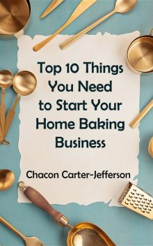 Top 10 Things You Need to Start Your Home Baking Business, Chacon Carter-Jefferson