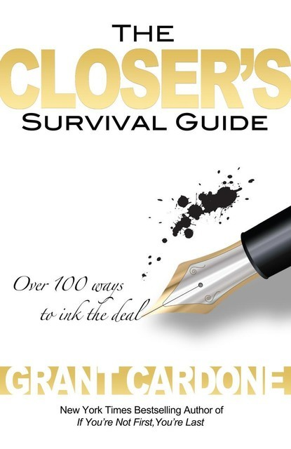 The Closer's Survival Guide Over 100 Ways to Ink the Deal by Grant Cardone, Grant Cardone