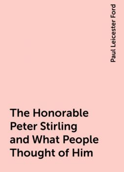 The Honorable Peter Stirling and What People Thought of Him, Paul Leicester Ford