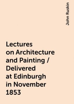 Lectures on Architecture and Painting / Delivered at Edinburgh in November 1853, John Ruskin
