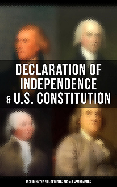 Declaration of Independence & U.S. Constitution (Including the Bill of Rights and All Amendments), Thomas Jefferson, James Madison, Benjamin Franklin, John Adams, George Washington, U.S. Government