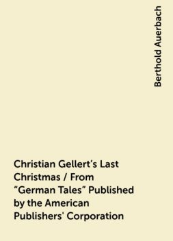 """Christian Gellert's Last Christmas / From """"German Tales"""" Published by the American Publishers' Corporation, Berthold Auerbach"""