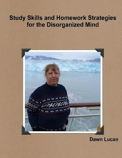 Study Skills and Homework Strategies for the Disorganized Mind, Dawn Lucan