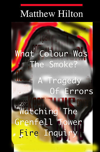 What Colour Was the Smoke? – A Tragedy of Errors – Grenfell Tower, Matthew Hilton