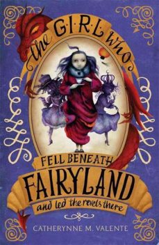 The Girl Who Fell Beneath Fairyland and Led the Revels There, Catherynne Valente