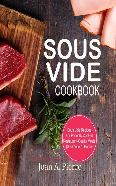 Sous Vide Cookbook, Joan A. Pierre