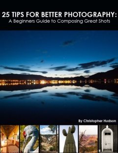 25 Tips for Better Photography: A Beginners Guide to Composing Great Shots, Christopher Hudson